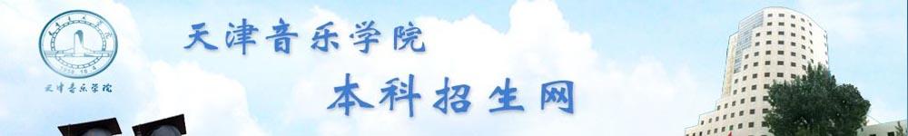 天津音乐学院招生网,天津音乐学院招生信息,艺术类招生简章,录取分数线,成绩查询